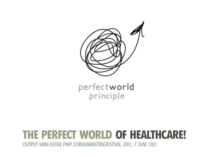 THE PERFECT WORLD OF HEALTHCARE!OUTPUT MINI-SESSIE PWP ZORGMARKETINGFESTIVAL 2012, 7 JUNI 2012