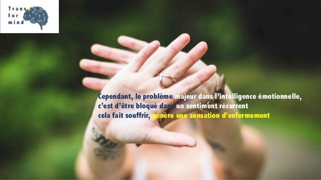 Cependant, le problème majeur dans l'intelligence émotionnelle, c'est d'être bloqué dans un sentiment récurrent cela fait ...