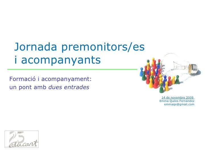 Jornada premonitors/es i acompanyants 14 de novembre 2009  Emma Quiles Fernández [email_address] Formació i acompanyament:...