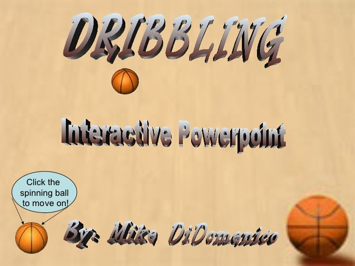 DRIBBLING By: Mike DiDomenico Interactive Powerpoint Click the  spinning ball to move on!