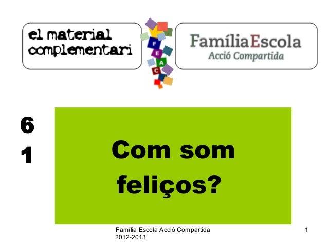 Família Escola Acció Compartida  2012-2013  1  6  1 Com som  feliços?