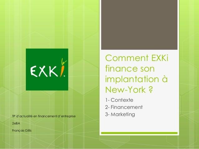 Comment EXKi finance son implantation à New-York ? 1- Contexte 2- Financement 3- MarketingTP d'actualité en financement d'...