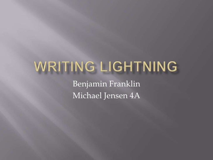 Writing Lightning<br />Benjamin Franklin<br />Michael Jensen 4A<br />