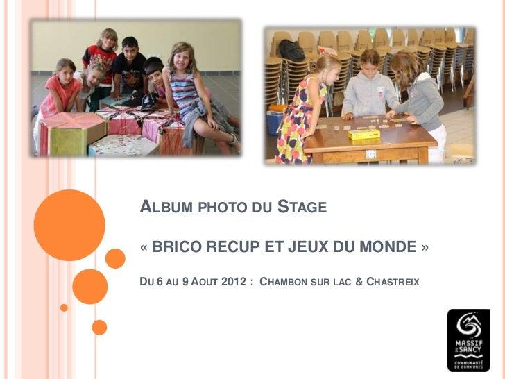 ALBUM PHOTO DU STAGE« BRICO RECUP ET JEUX DU MONDE »DU 6 AU 9 AOUT 2012 : CHAMBON SUR LAC & CHASTREIX