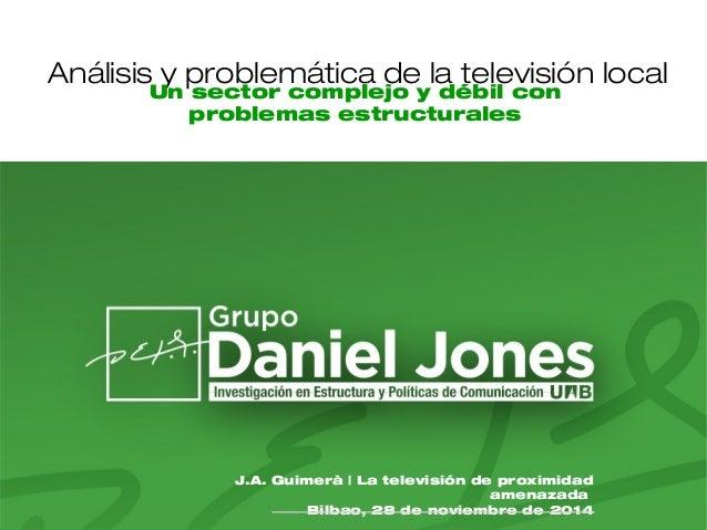 Análisis y problemática de la televisión local  Un sector complejo y débil con  problemas estructurales  J.A. Guimerà | La...