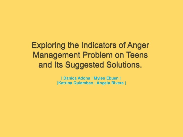 Exploring the Indicators of Anger Management Problem on Teens and Its Suggested Solutions.<br />| DanicaAdona | Myles Ebue...