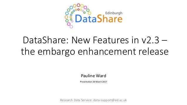 DataShare: New Features in v2.3 – the embargo enhancement release Pauline Ward Presentation 28 March 2017 Research Data Se...
