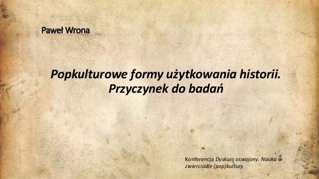 Paweł Wrona Popkulturowe formy użytkowania historii. Przyczynek do badań Konferencja Dyskurs oswojony. Nauka w zwierciadle...