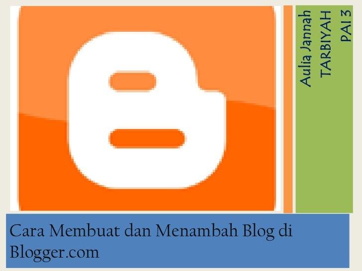 AuliaJannah<br />TARBIYAH <br />PAI 3<br />Cara Membuat dan Menambah Blog di Blogger.com<br />