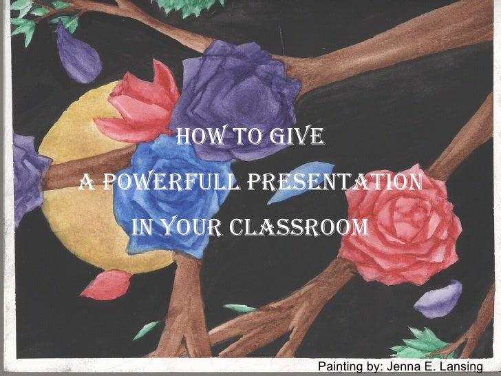 HOW TO GIVE A POWERFULL PRESENTATION  IN YOUR CLASSROOM Painting by: Jenna E. Lansing