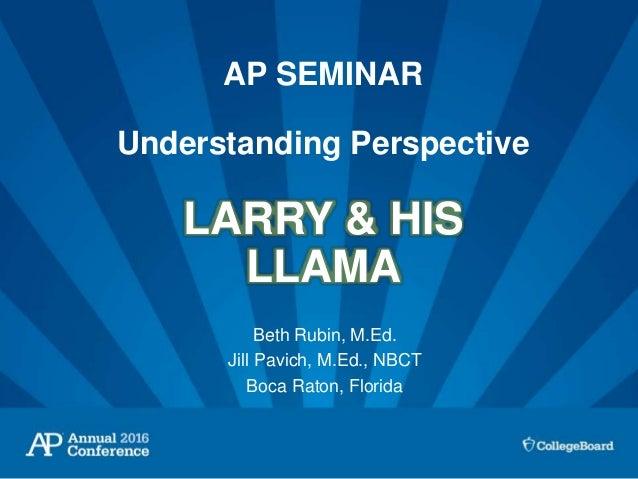 AP SEMINAR Understanding Perspective LARRY & HIS LLAMA Beth Rubin, M.Ed. Jill Pavich, M.Ed., NBCT Boca Raton, Florida