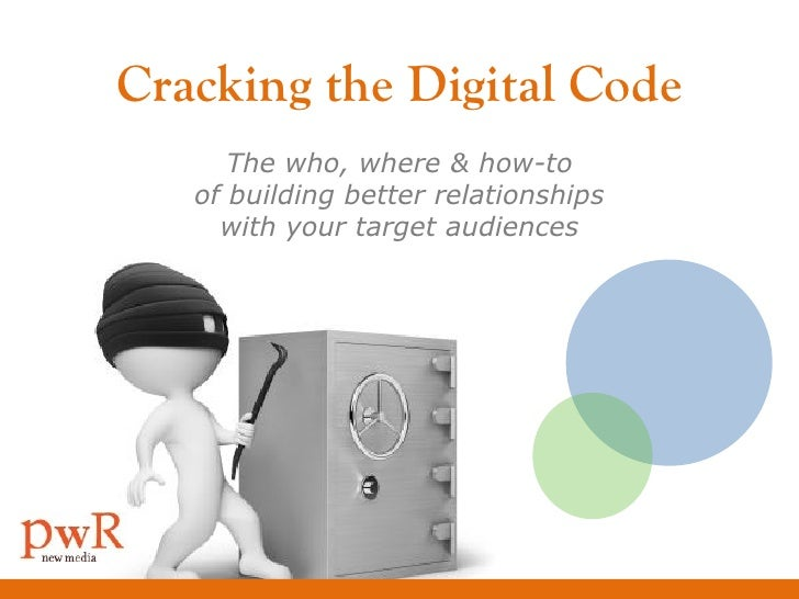 Cracking the Digital Code       The who, where & how-to    of building better relationships      with your target audiences
