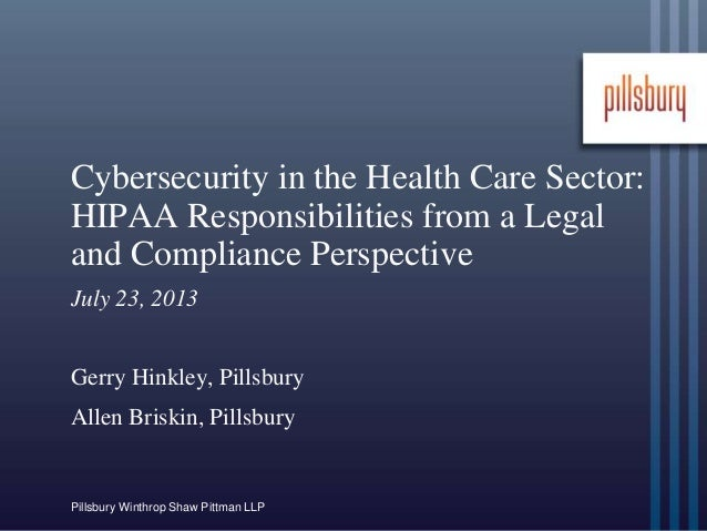 Pillsbury Winthrop Shaw Pittman LLP Cybersecurity in the Health Care Sector: HIPAA Responsibilities from a Legal and Compl...