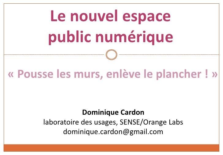 Le nouvel espace public numérique<br />« Pousse les murs, enlève le plancher ! »<br />Dominique Cardonlaboratoire des usag...