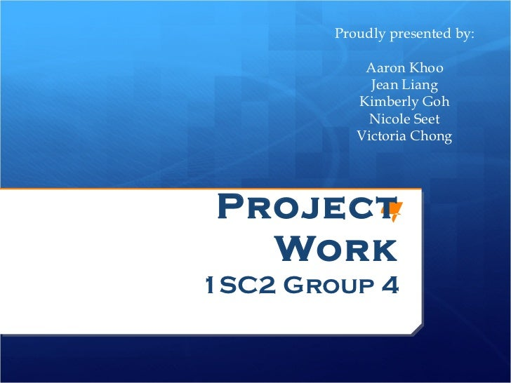 Project Work 1SC2 Group 4 Proudly presented by: Aaron Khoo Jean Liang Kimberly Goh Nicole Seet Victoria Chong