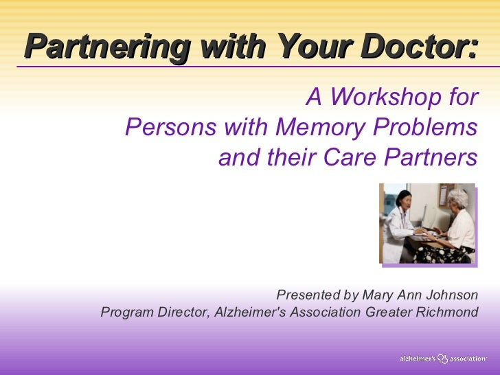 Partnering with Your Doctor: A Workshop for Persons with Memory Problems and their Care Partners Presented by Mary Ann Joh...