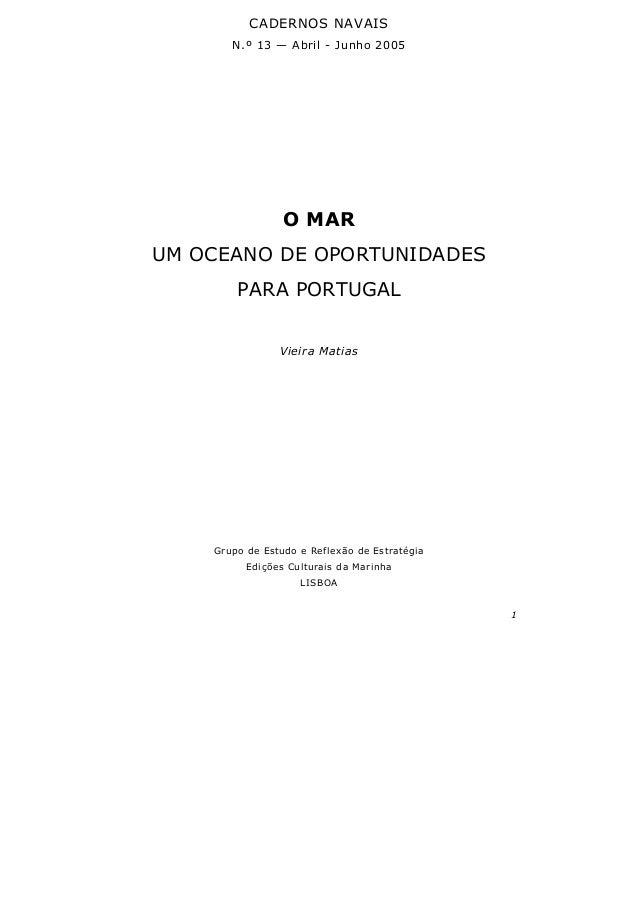 1 CADERNOS NAVAIS N.º 13 — Abril - Junho 2005 O MAR UM OCEANO DE OPORTUNIDADES PARA PORTUGAL Vieira Matias Grupo de Estudo...