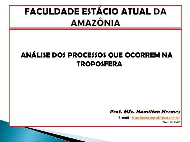 ANÁLISE DOS PROCESSOS QUE OCORREM NA              TROPOSFERA                       E-mail: hamiltonhermesd@ibest.com.br   ...