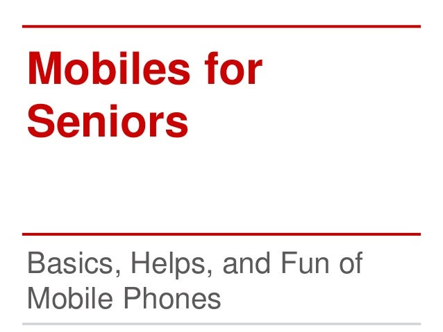 Mobiles for  Seniors  Basics, Helps, and Fun of  Mobile Phones