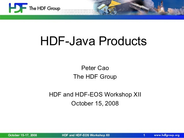 HDF-Java Products Peter Cao The HDF Group HDF and HDF-EOS Workshop XII October 15, 2008  October 15-17, 2008  HDF and HDF-...