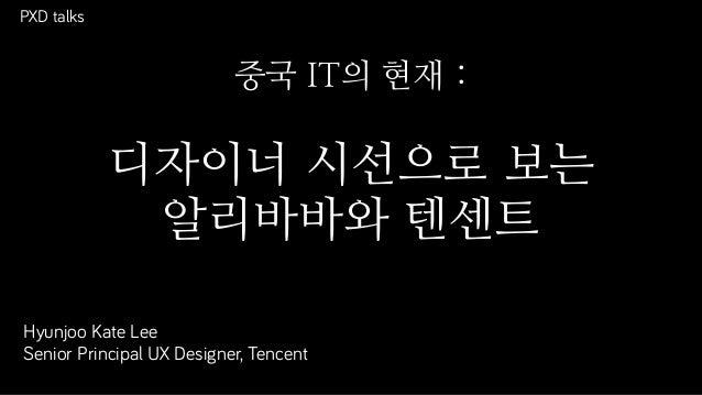PXD talks Hyunjoo Kate Lee Senior Principal UX Designer, Tencent 중국 IT의 현재 : 디자이너 시선으로 보는 알리바바와 텐센트