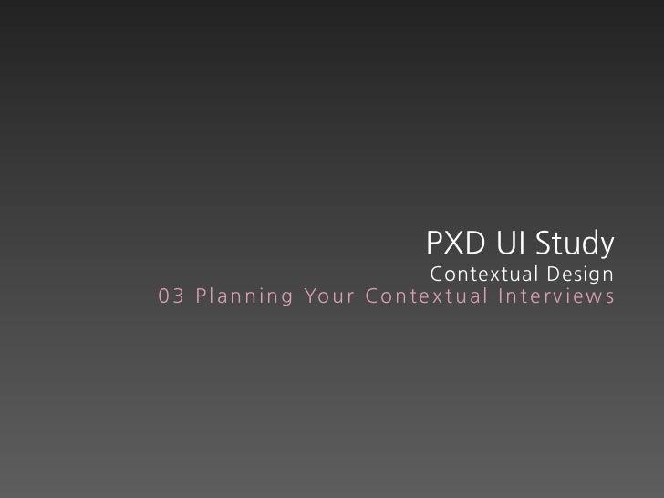 PXD UI Study                                    Contextual Design0 3 P l a n n i n g Yo u r C o n t e x t u a l I n t e r ...