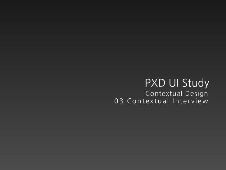 PXD UI Study       Contextual Design03 Contextual Interview