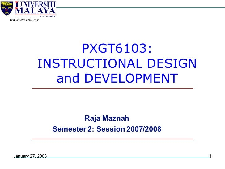PXGT6103: INSTRUCTIONAL DESIGN and DEVELOPMENT Raja Maznah Semester 2: Session 2007/2008 May 29, 2009 www.um.edu.my