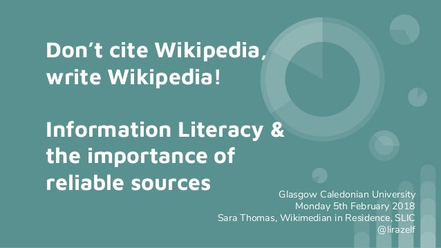 Don't cite Wikipedia, write Wikipedia! Information Literacy & the importance of reliable sources Glasgow Caledonian Univer...
