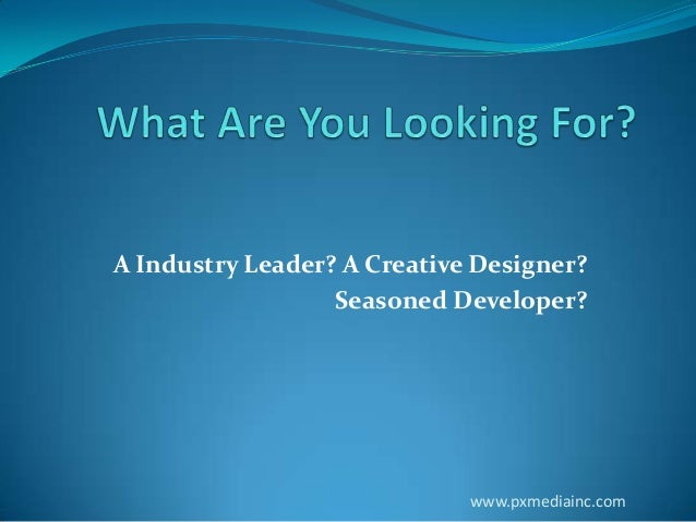 A Industry Leader? A Creative Designer? Seasoned Developer?  www.pxmediainc.com