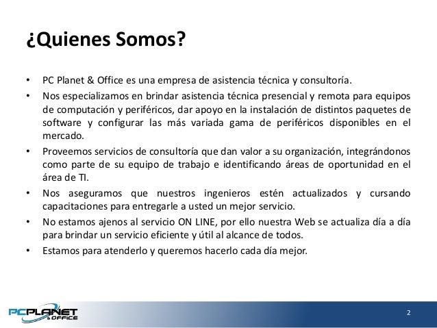¿Quienes Somos? • PC Planet & Office es una empresa de asistencia técnica y consultoría. • Nos especializamos en brindar a...
