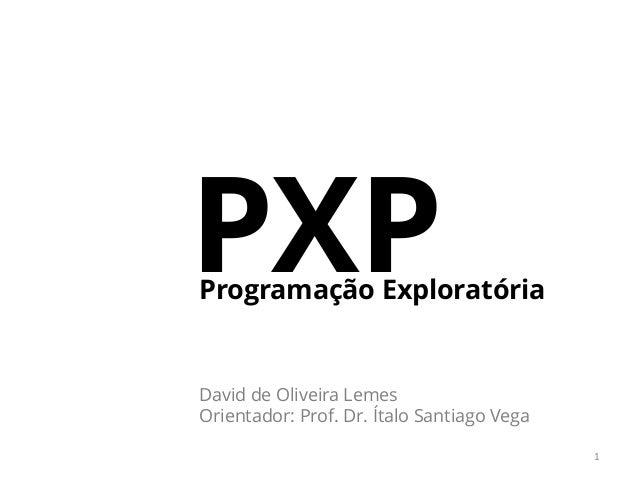 PXPProgramação Exploratória 1 David de Oliveira Lemes Orientador: Prof. Dr. Ítalo Santiago Vega