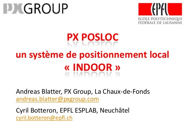PX POSLOCun système de positionnement local                  « INDOOR »Andreas Blatter, PX Group, La Chaux-de-Fondsandreas...