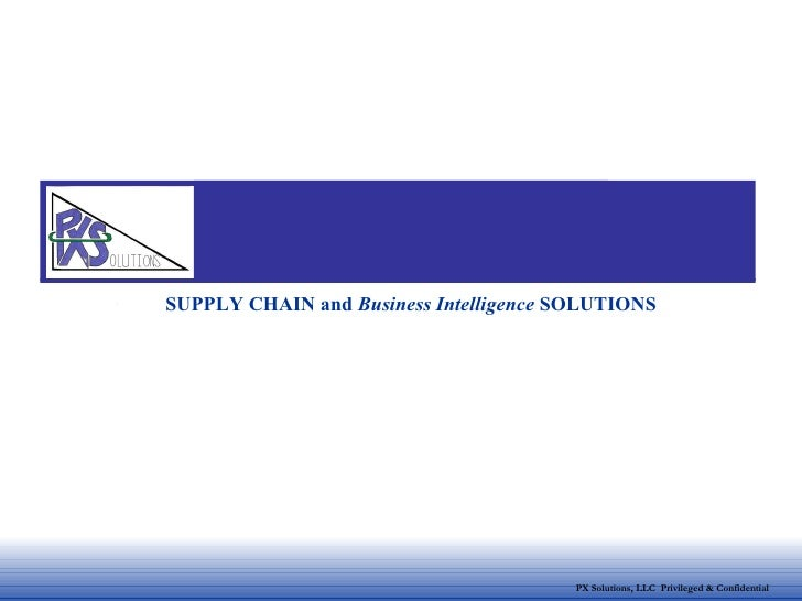 PX Solutions, LLC  Privileged & Confidential SUPPLY CHAIN and  Business Intelligence  SOLUTIONS