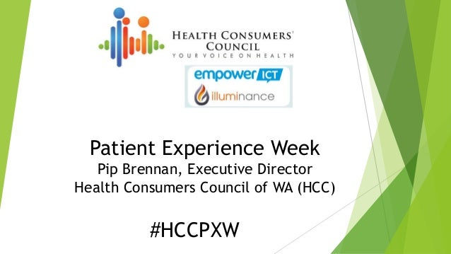 Patient Experience Week Pip Brennan, Executive Director Health Consumers Council of WA (HCC) #HCCPXW