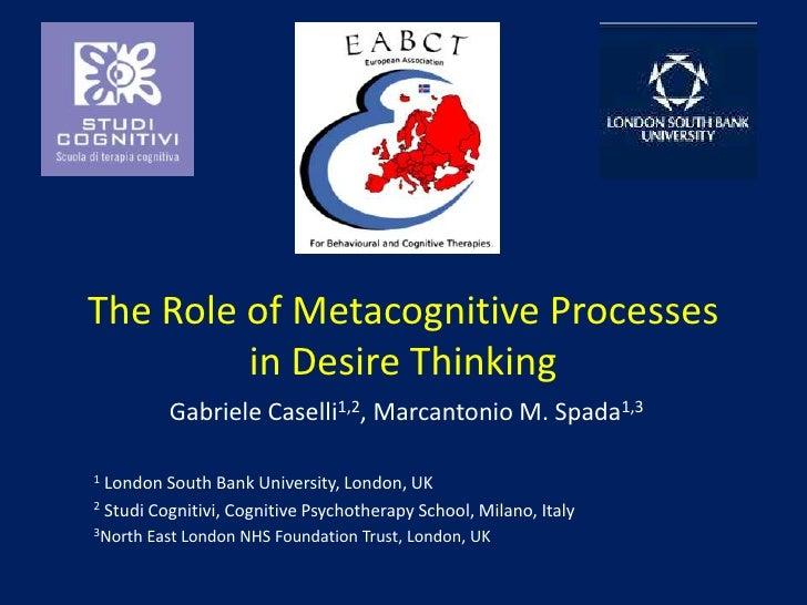 The Roleof Metacognitive Processes in DesireThinking<br />Gabriele Caselli1,2, Marcantonio M. Spada1,3<br />1 London South...