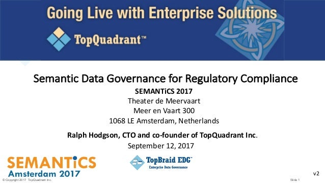 © Copyright 2017 TopQuadrant Inc. Slide 1 Semantic	Data	Governance	for	Regulatory	Compliance Ralph	Hodgson,	CTO	and	co-fou...