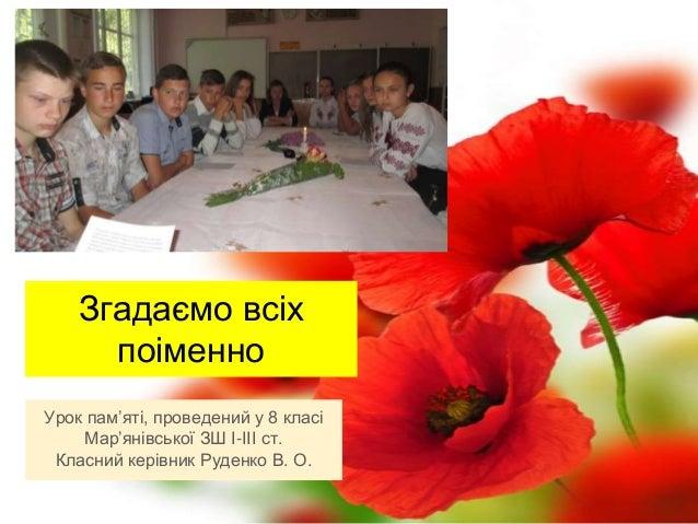 Згадаємо всіх поіменно Урок пам'яті, проведений у 8 класі Мар'янівської ЗШ І-ІІІ ст. Класний керівник Руденко В. О.