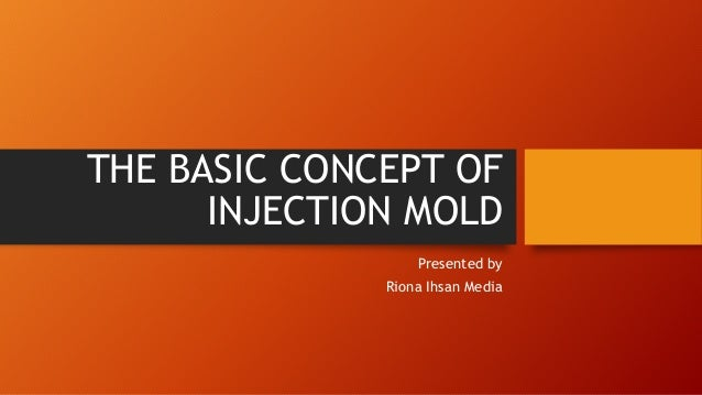 THE BASIC CONCEPT OF  INJECTION MOLD  Presented by  Riona Ihsan Media