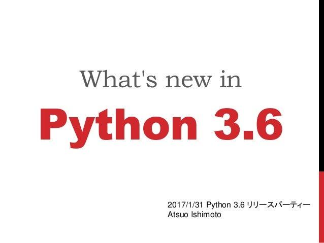 What's new in Python 3.6 2017/1/31 Python 3.6 リリースパーティー Atsuo Ishimoto