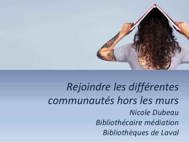 Rejoindre les différentes communautés hors les murs Nicole Dubeau Bibliothécaire médiation Bibliothèques de Laval