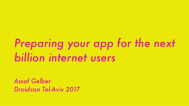 Preparing your app for the next billion internet users Assaf Gelber Droidcon Tel-Aviv 2017