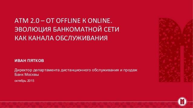 ИВАН ПЯТКОВ Директор департамента дистанционного обслуживания и продаж Банк Москвы октябрь 2015 ATM 2.0 – ОТ OFFLINE К ONL...