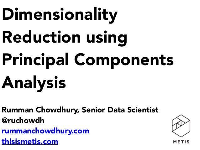 Dimensionality Reduction using Principal Components Analysis  Rumman Chowdhury, Senior Data Scientist @ruchowdh rummanch...