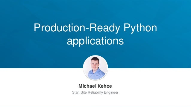 Production-Ready Python applications Michael Kehoe Staff Site Reliability Engineer
