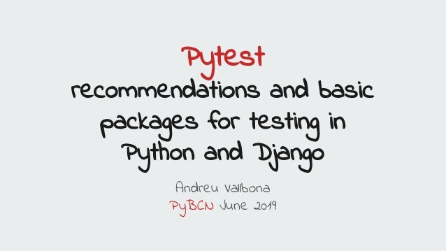 Pytest recommendations and basic packages for testing in Python and Django Andreu Vallbona PyBCN June 2019