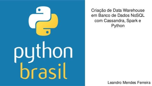 Criação de Data Warehouse em Banco de Dados NoSQL com Cassandra, Spark e Python Leandro Mendes Ferreira
