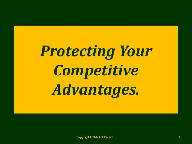 Protecting Your Competitive Advantages. Copyright FLYNN IP LAW 2016 1