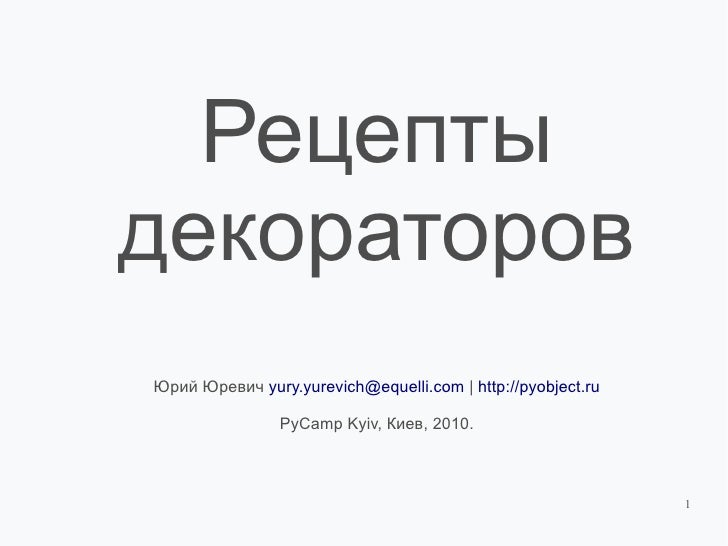 Рецепты декораторов Юрий Юревич yury.yurevich@equelli.com | http://pyobject.ru                  PyCamp Kyiv, Киев, 2010.  ...