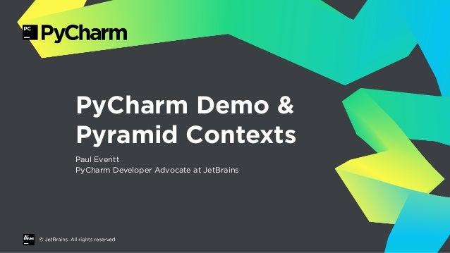 PyCharm Demo & Pyramid Contexts Paul Everitt PyCharm Developer Advocate at JetBrains